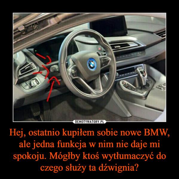 Hej, ostatnio kupiłem sobie nowe BMW, ale jedna funkcja w nim nie daje mi spokoju. Mógłby ktoś wytłumaczyć do czego służy ta dźwignia? –