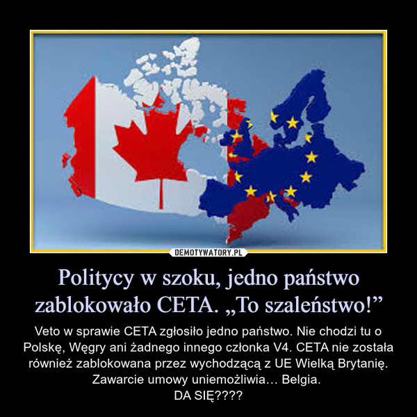 """Politycy w szoku, jedno państwo zablokowało CETA. """"To szaleństwo!"""" – Veto w sprawie CETA zgłosiło jedno państwo. Nie chodzi tu o Polskę, Węgry ani żadnego innego członka V4. CETA nie została również zablokowana przez wychodzącą z UE Wielką Brytanię. Zawarcie umowy uniemożliwia… Belgia. DA SIĘ????"""
