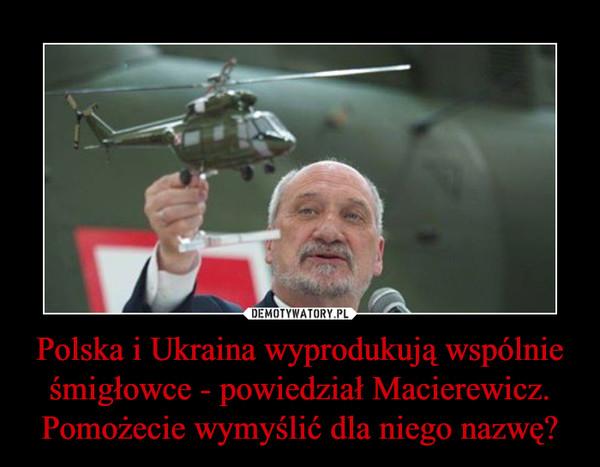 Polska i Ukraina wyprodukują wspólnie śmigłowce - powiedział Macierewicz. Pomożecie wymyślić dla niego nazwę? –