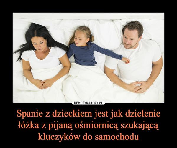 Spanie z dzieckiem jest jak dzielenie łóżka z pijaną ośmiornicą szukającą kluczyków do samochodu –