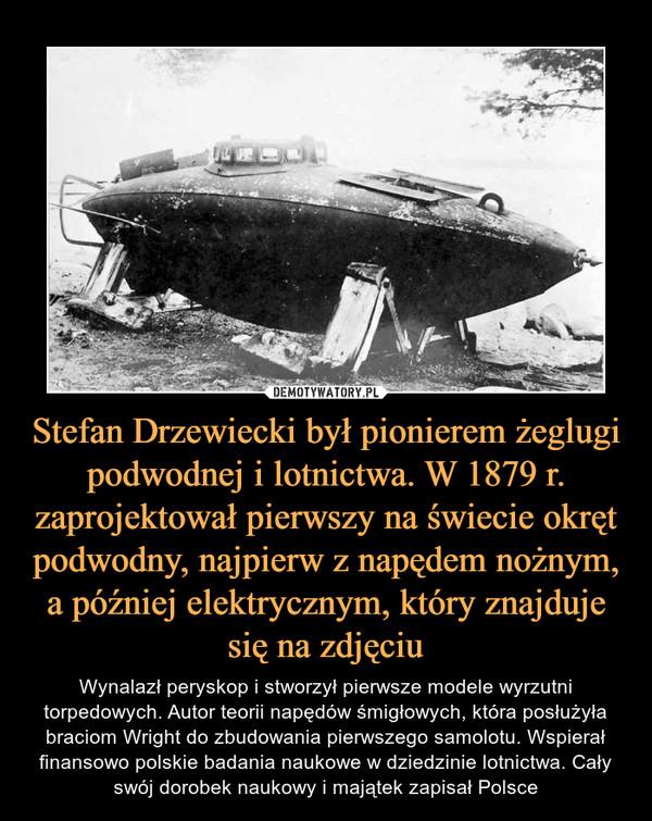 Stefan Drzewiecki był pionierem żeglugi podwodnej i lotnictwa. W 1879 r. zaprojektował pierwszy na świecie okręt podwodny, najpierw z napędem nożnym, a później elektrycznym, który znajduje się na zdjęciu – Wynalazł peryskop i stworzył pierwsze modele wyrzutni torpedowych. Autor teorii napędów śmigłowych, która posłużyła braciom Wright do zbudowania pierwszego samolotu. Wspierał finansowo polskie badania naukowe w dziedzinie lotnictwa. Cały swój dorobek naukowy i majątek zapisał Polsce