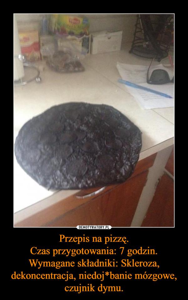 Przepis na pizzę.Czas przygotowania: 7 godzin.Wymagane składniki: Skleroza, dekoncentracja, niedoj*banie mózgowe, czujnik dymu. –
