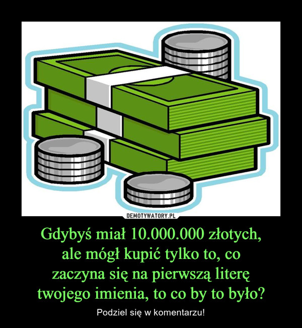 Gdybyś miał 10.000.000 złotych,ale mógł kupić tylko to, cozaczyna się na pierwszą literętwojego imienia, to co by to było? – Podziel się w komentarzu!