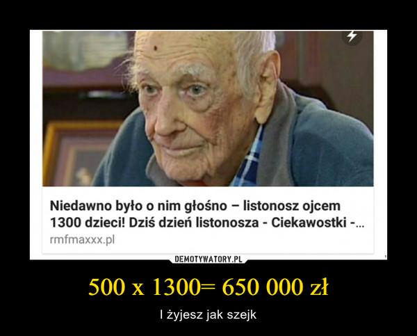 500 x 1300= 650 000 zł – I żyjesz jak szejk