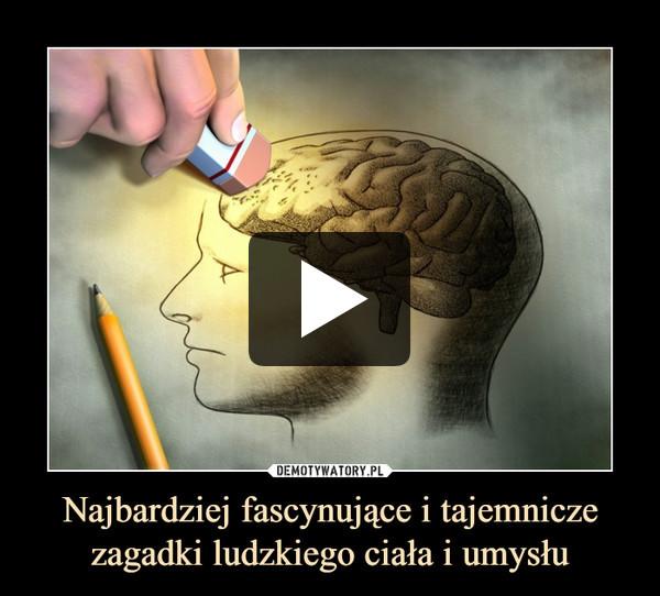 Najbardziej fascynujące i tajemnicze zagadki ludzkiego ciała i umysłu –