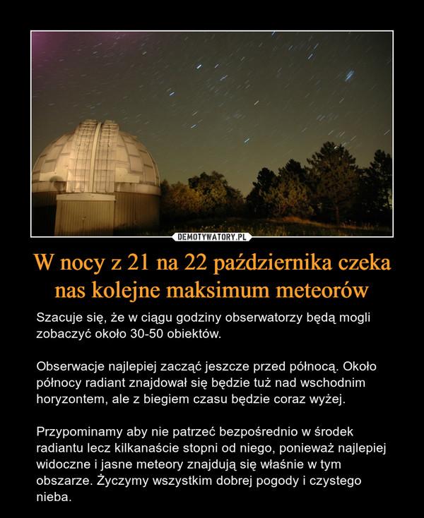 W nocy z 21 na 22 października czeka nas kolejne maksimum meteorów – Szacuje się, że w ciągu godziny obserwatorzy będą mogli zobaczyć około 30-50 obiektów. Obserwacje najlepiej zacząć jeszcze przed północą. Około północy radiant znajdował się będzie tuż nad wschodnim horyzontem, ale z biegiem czasu będzie coraz wyżej.Przypominamy aby nie patrzeć bezpośrednio w środek radiantu lecz kilkanaście stopni od niego, ponieważ najlepiej widoczne i jasne meteory znajdują się właśnie w tym obszarze. Życzymy wszystkim dobrej pogody i czystego nieba.