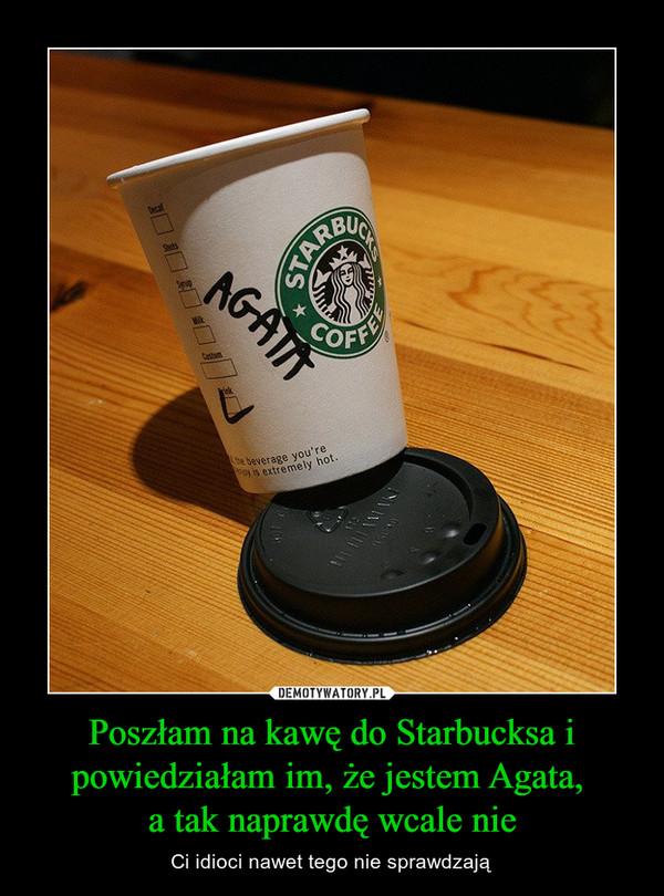Poszłam na kawę do Starbucksa i powiedziałam im, że jestem Agata, a tak naprawdę wcale nie – Ci idioci nawet tego nie sprawdzają