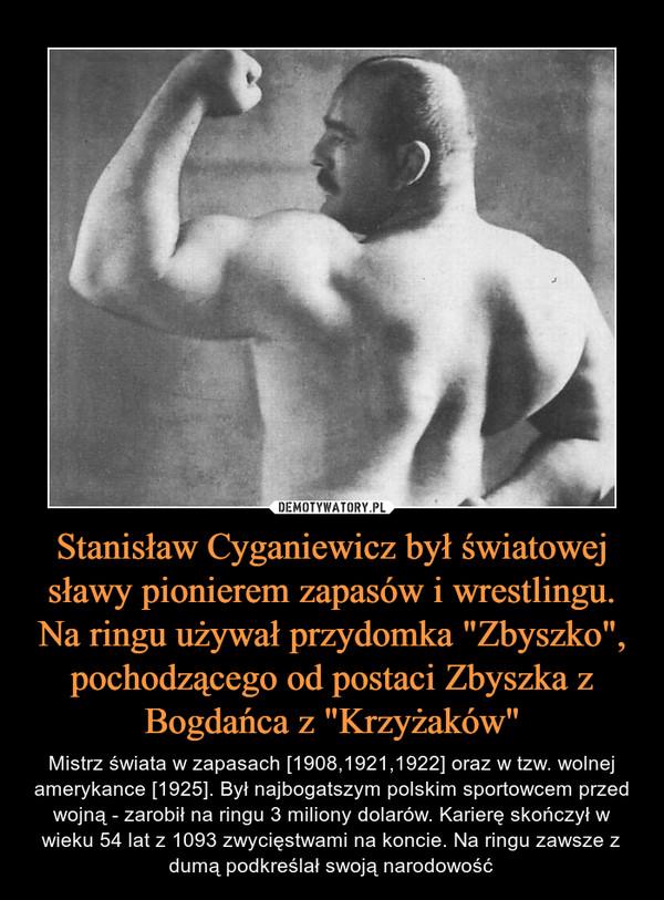 """Stanisław Cyganiewicz był światowej sławy pionierem zapasów i wrestlingu. Na ringu używał przydomka """"Zbyszko"""", pochodzącego od postaci Zbyszka z Bogdańca z """"Krzyżaków"""" – Mistrz świata w zapasach [1908,1921,1922] oraz w tzw. wolnej amerykance [1925]. Był najbogatszym polskim sportowcem przed wojną - zarobił na ringu 3 miliony dolarów. Karierę skończył w wieku 54 lat z 1093 zwycięstwami na koncie. Na ringu zawsze z dumą podkreślał swoją narodowość"""