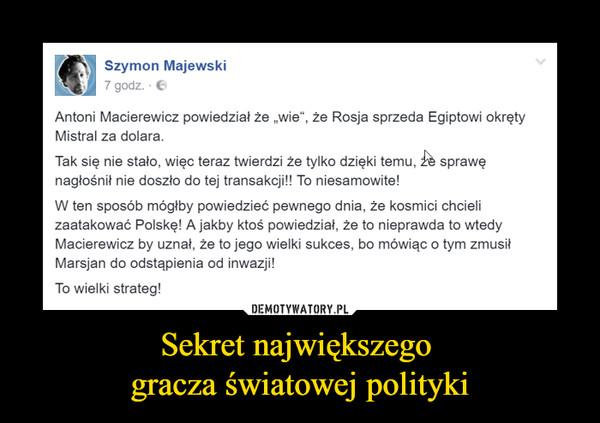 """Sekret największego gracza światowej polityki –  Antoni Macierewicz powiedział że """"wie"""". ze Rosja sprzeda Egiptowi okrętyMistral za dolara.Tak się nie stało, więc teraz twierdzi że tylko dzięki temu. & sprawęnagłośnił nie doszło do tej transakcji!! To niesamowite!W ten sposób mógłby powiedzieć pewnego dnia. że kosmici chcielizaatakować Polskę! A jakby ktoś powiedział, że to nieprawda to wtedyMacierewicz by uznał. że to jego wielki sukces, bo mówiąc o tym zmusiłMarsjan do odstąpienia od inwazji!To wielki strateg!"""