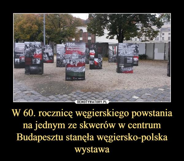 W 60. rocznicę węgierskiego powstania na jednym ze skwerów w centrum Budapesztu stanęła węgiersko-polska wystawa –