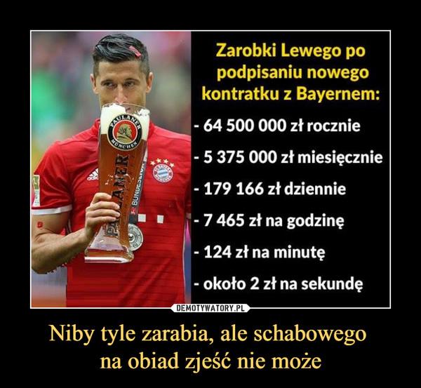 Niby tyle zarabia, ale schabowego na obiad zjeść nie może –  Zarobki Lewego popodpisaniu nowegokontratku z Bayernem:- 64 500 000 zł rocznie- 5 375 000 zł miesięcznie-179 166 zł dziennie- 7 465 zł na godzinę-124 zł na minutę- około 2 zł na sekundę