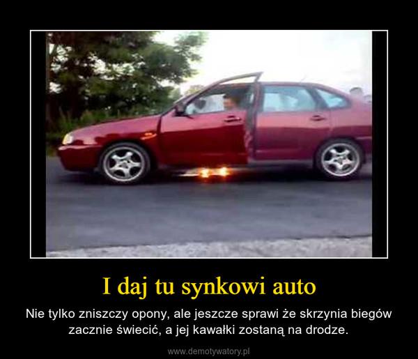 I daj tu synkowi auto – Nie tylko zniszczy opony, ale jeszcze sprawi że skrzynia biegów zacznie świecić, a jej kawałki zostaną na drodze.