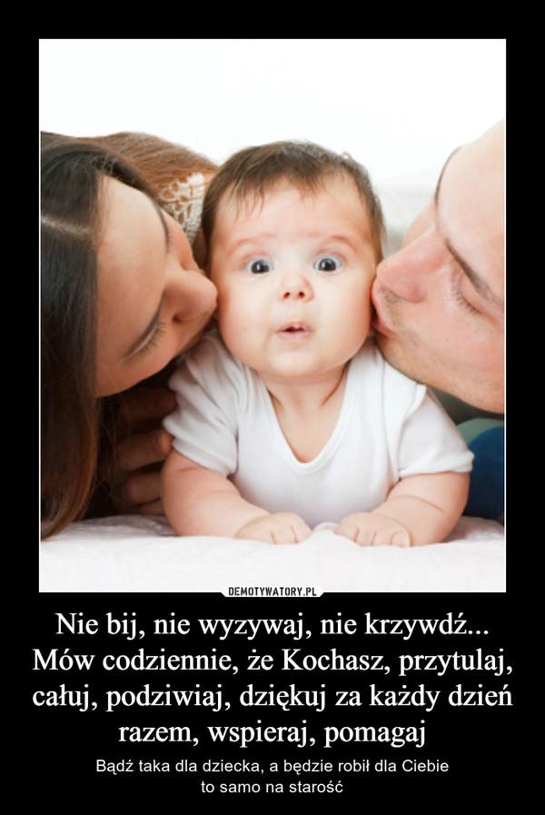 Nie bij, nie wyzywaj, nie krzywdź...Mów codziennie, że Kochasz, przytulaj, całuj, podziwiaj, dziękuj za każdy dzień razem, wspieraj, pomagaj – Bądź taka dla dziecka, a będzie robił dla Ciebieto samo na starość