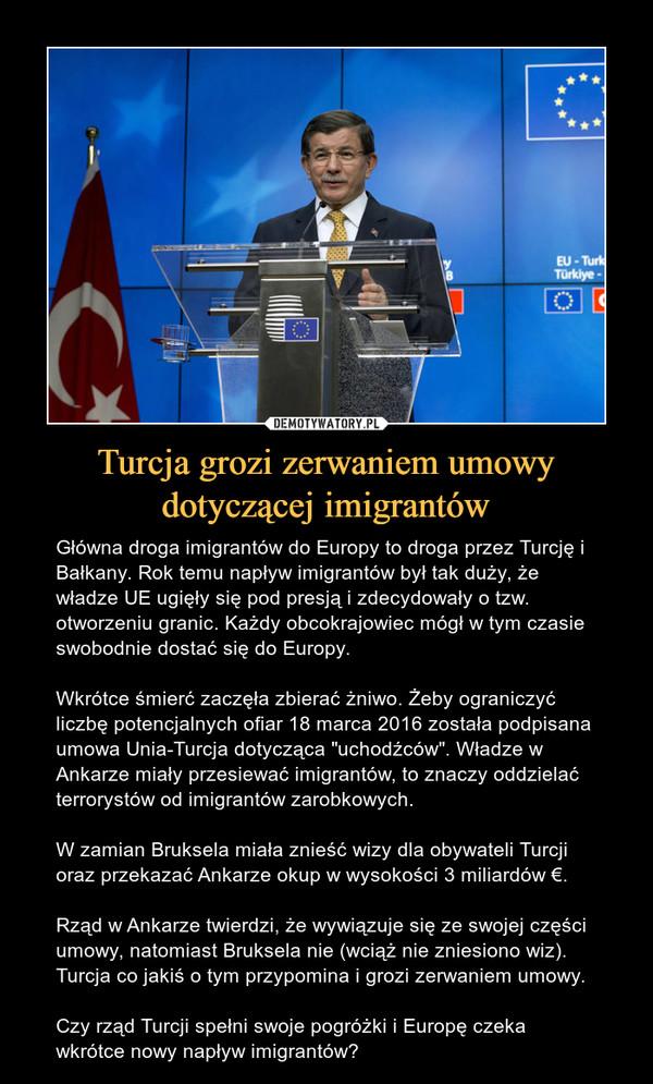 """Turcja grozi zerwaniem umowy dotyczącej imigrantów – Główna droga imigrantów do Europy to droga przez Turcję i Bałkany. Rok temu napływ imigrantów był tak duży, że władze UE ugięły się pod presją i zdecydowały o tzw. otworzeniu granic. Każdy obcokrajowiec mógł w tym czasie swobodnie dostać się do Europy.Wkrótce śmierć zaczęła zbierać żniwo. Żeby ograniczyć liczbę potencjalnych ofiar 18 marca 2016 została podpisana umowa Unia-Turcja dotycząca """"uchodźców"""". Władze w Ankarze miały przesiewać imigrantów, to znaczy oddzielać terrorystów od imigrantów zarobkowych.W zamian Bruksela miała znieść wizy dla obywateli Turcji oraz przekazać Ankarze okup w wysokości 3 miliardów €.Rząd w Ankarze twierdzi, że wywiązuje się ze swojej części umowy, natomiast Bruksela nie (wciąż nie zniesiono wiz). Turcja co jakiś o tym przypomina i grozi zerwaniem umowy.Czy rząd Turcji spełni swoje pogróżki i Europę czeka wkrótce nowy napływ imigrantów?"""