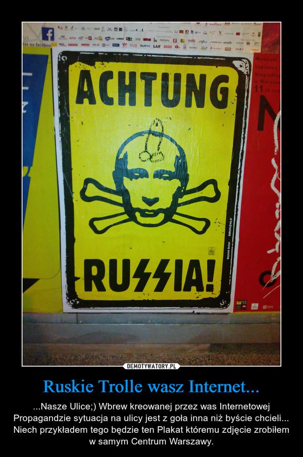 Ruskie Trolle wasz Internet... – ...Nasze Ulice;) Wbrew kreowanej przez was Internetowej Propagandzie sytuacja na ulicy jest z goła inna niż byście chcieli... Niech przykładem tego będzie ten Plakat któremu zdjęcie zrobiłem w samym Centrum Warszawy.