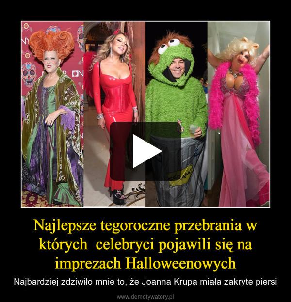 Najlepsze tegoroczne przebrania w których  celebryci pojawili się na imprezach Halloweenowych – Najbardziej zdziwiło mnie to, że Joanna Krupa miała zakryte piersi