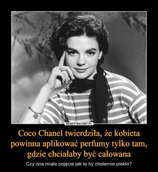 Coco Chanel twierdziła, że kobieta powinna aplikować perfumy tylko tam, gdzie chciałaby być całowana – Czy ona miała pojęcie jak to by cholernie piekło?