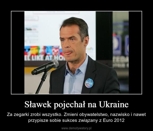 Sławek pojechał na Ukraine – Za zegarki zrobi wszystko. Zmieni obywatelstwo, nazwisko i nawet przypisze sobie sukces związany z Euro 2012