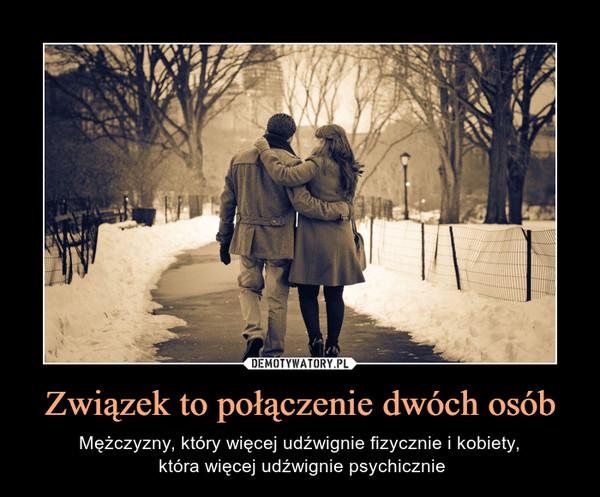 Związek to połączenie dwóch osób – Mężczyzny, który więcej udźwignie fizycznie i kobiety, która więcej udźwignie psychicznie