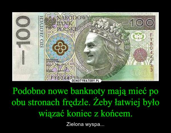 Podobno nowe banknoty mają mieć po obu stronach frędzle. Żeby łatwiej było wiązać koniec z końcem. – Zielona wyspa...