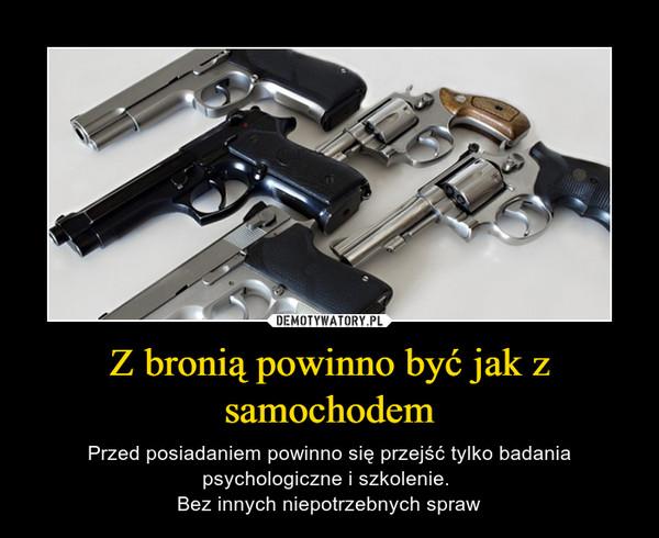 Z bronią powinno być jak z samochodem – Przed posiadaniem powinno się przejść tylko badania psychologiczne i szkolenie. Bez innych niepotrzebnych spraw