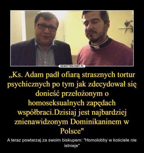"""""""Ks. Adam padł ofiarą strasznych tortur psychicznych po tym jak zdecydował się donieść przełożonym o homoseksualnych zapędach współbraci.Dzisiaj jest najbardziej znienawidzonym Dominikaninem w Polsce"""""""