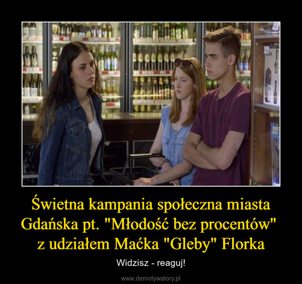 """Świetna kampania społeczna miasta Gdańska pt. """"Młodość bez procentów"""" z udziałem Maćka """"Gleby"""" Florka – Widzisz - reaguj!"""