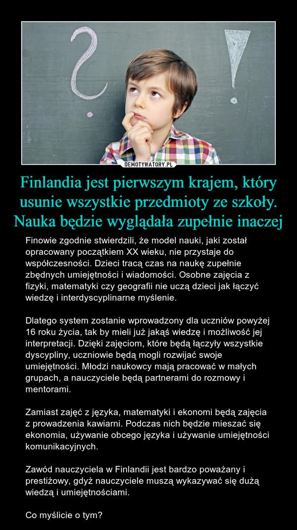 Finlandia jest pierwszym krajem, który usunie wszystkie przedmioty ze szkoły. Nauka będzie wyglądała zupełnie inaczej – Finowie zgodnie stwierdzili, że model nauki, jaki został opracowany początkiem XX wieku, nie przystaje do współczesności. Dzieci tracą czas na naukę zupełnie zbędnych umiejętności i wiadomości. Osobne zajęcia z fizyki, matematyki czy geografii nie uczą dzieci jak łączyć wiedzę i interdyscyplinarne myślenie.Dlatego system zostanie wprowadzony dla uczniów powyżej 16 roku życia, tak by mieli już jakąś wiedzę i możliwość jej interpretacji. Dzięki zajęciom, które będą łączyły wszystkie dyscypliny, uczniowie będą mogli rozwijać swoje umiejętności. Młodzi naukowcy mają pracować w małych grupach, a nauczyciele będą partnerami do rozmowy i mentorami.Zamiast zajęć z języka, matematyki i ekonomi będą zajęcia z prowadzenia kawiarni. Podczas nich będzie mieszać się ekonomia, używanie obcego języka i używanie umiejętności komunikacyjnych.Zawód nauczyciela w Finlandii jest bardzo poważany i prestiżowy, gdyż nauczyciele muszą wykazywać się dużą wiedzą i umiejętnościami.Co myślicie o tym?