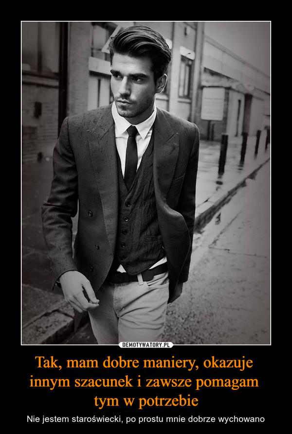 Tak, mam dobre maniery, okazuje innym szacunek i zawsze pomagam tym w potrzebie – Nie jestem staroświecki, po prostu mnie dobrze wychowano