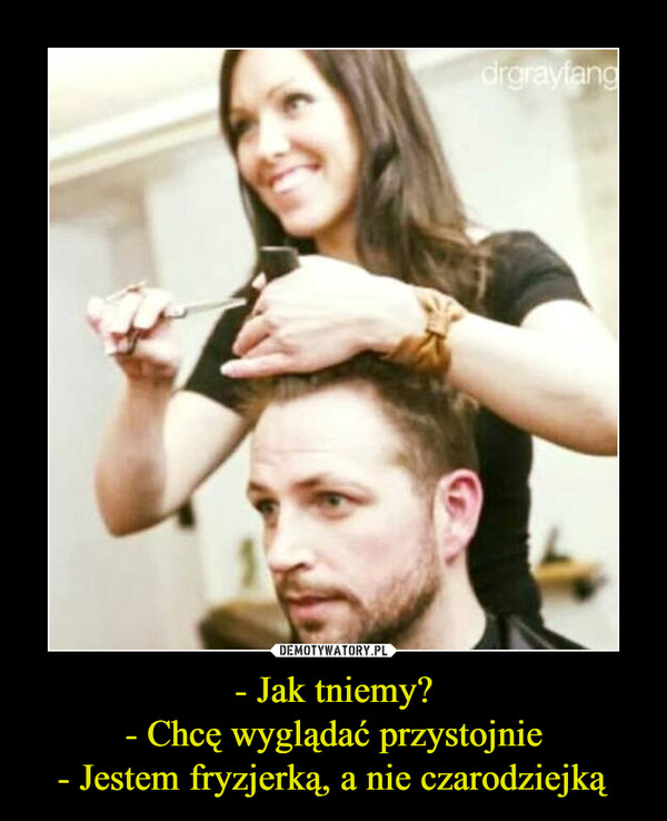 - Jak tniemy?- Chcę wyglądać przystojnie- Jestem fryzjerką, a nie czarodziejką –