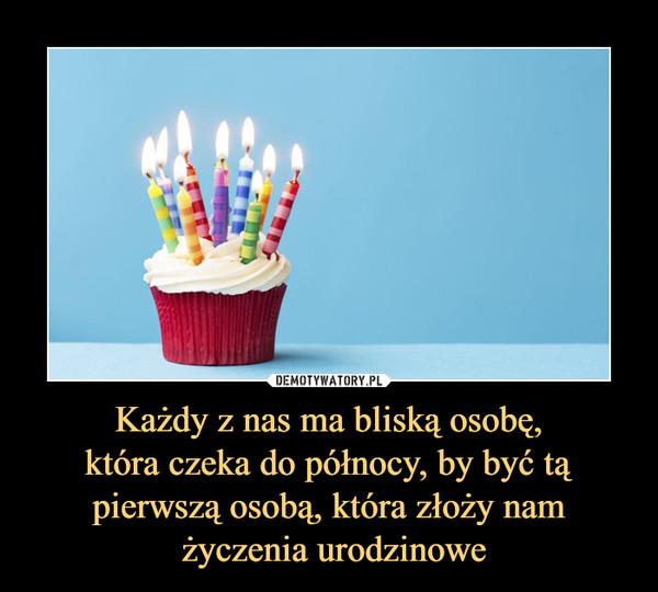 Każdy z nas ma bliską osobę,która czeka do północy, by być tąpierwszą osobą, która złoży nam życzenia urodzinowe –