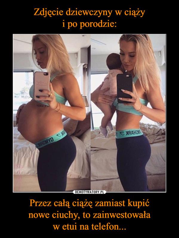 Przez całą ciążę zamiast kupićnowe ciuchy, to zainwestowaław etui na telefon... –