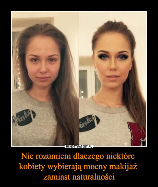 Nie rozumiem dlaczego niektóre kobiety wybierają mocny makijaż zamiast naturalności –