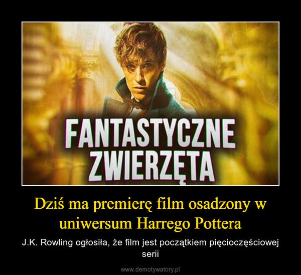 Dziś ma premierę film osadzony w uniwersum Harrego Pottera – J.K. Rowling ogłosiła, że film jest początkiem pięcioczęściowej serii