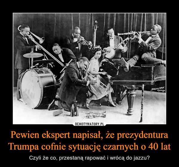Pewien ekspert napisał, że prezydentura Trumpa cofnie sytuację czarnych o 40 lat – Czyli że co, przestaną rapować i wrócą do jazzu?