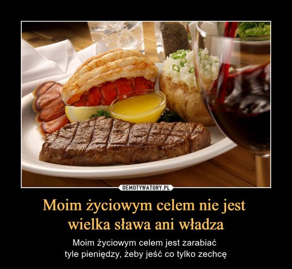 Moim życiowym celem nie jest wielka sława ani władza – Moim życiowym celem jest zarabiać tyle pieniędzy, żeby jeść co tylko zechcę