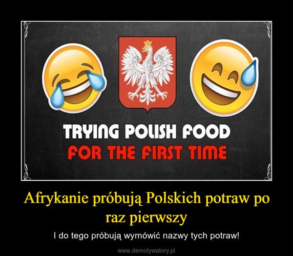 Afrykanie próbują Polskich potraw po raz pierwszy – I do tego próbują wymówić nazwy tych potraw!