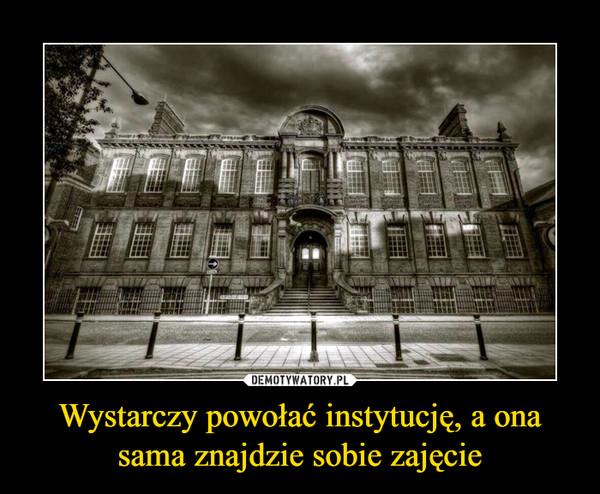 Wystarczy powołać instytucję, a ona sama znajdzie sobie zajęcie –