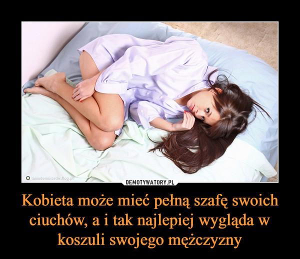 Kobieta może mieć pełną szafę swoich ciuchów, a i tak najlepiej wygląda wkoszuli swojego mężczyzny –