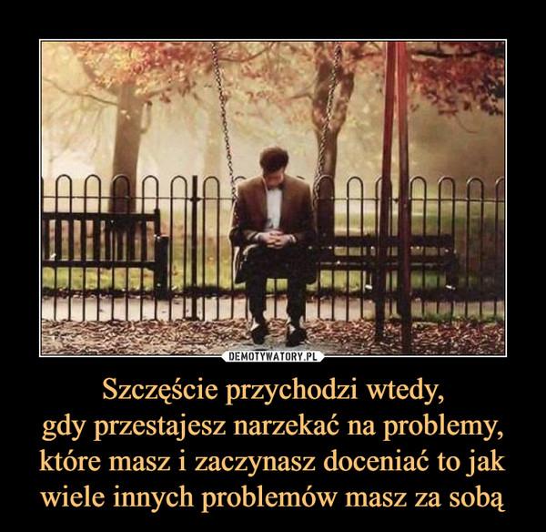 Szczęście przychodzi wtedy,gdy przestajesz narzekać na problemy, które masz i zaczynasz doceniać to jak wiele innych problemów masz za sobą –
