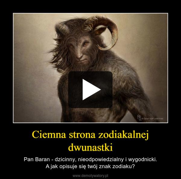 Ciemna strona zodiakalnej dwunastki – Pan Baran - dzicinny, nieodpowiedzialny i wygodnicki.A jak opisuje się twój znak zodiaku?