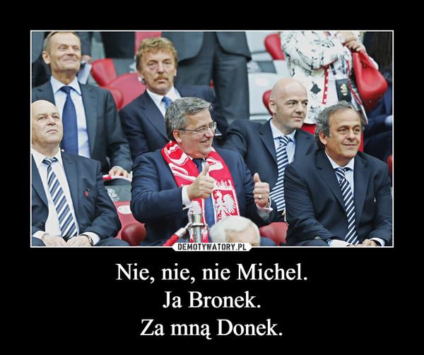 Nie, nie, nie Michel.Ja Bronek.Za mną Donek. –