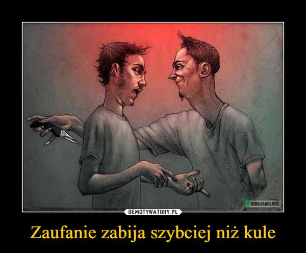 Zaufanie zabija szybciej niż kule –