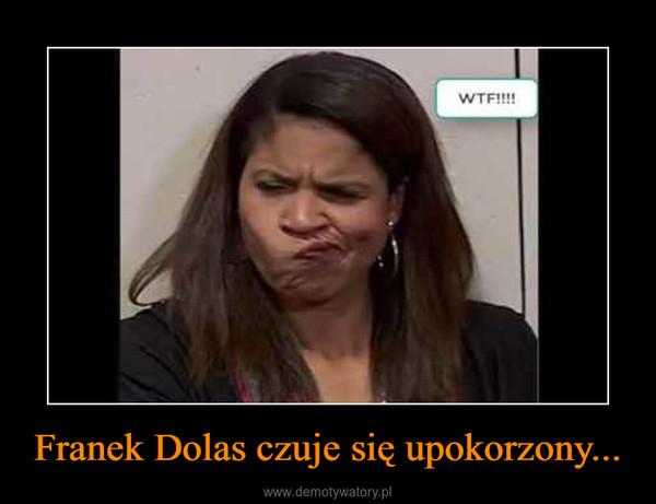 Franek Dolas czuje się upokorzony... –