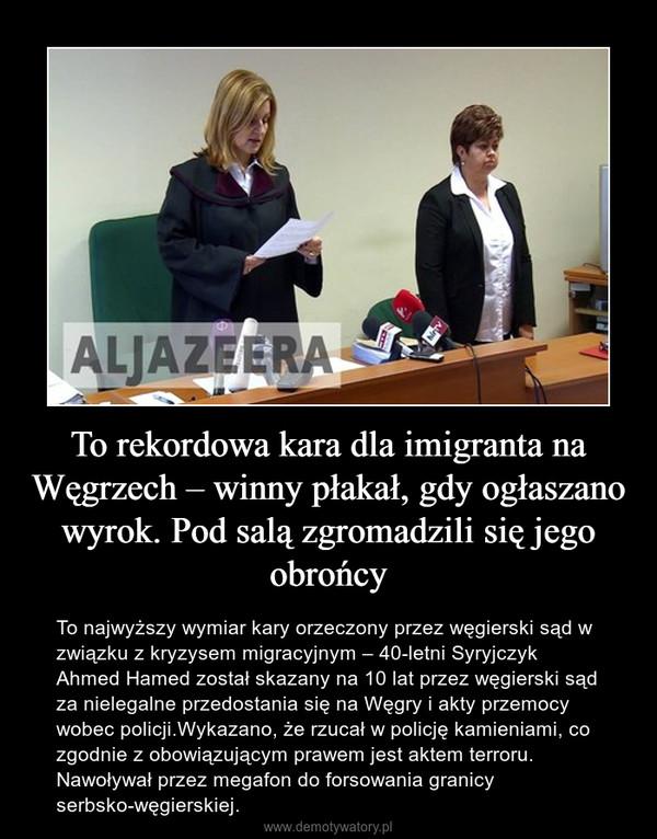 To rekordowa kara dla imigranta na Węgrzech – winny płakał, gdy ogłaszano wyrok. Pod salą zgromadzili się jego obrońcy – To najwyższy wymiar kary orzeczony przez węgierski sąd w związku z kryzysem migracyjnym – 40-letni Syryjczyk Ahmed Hamed został skazany na 10 lat przez węgierski sąd za nielegalne przedostania się na Węgry i akty przemocy wobec policji.Wykazano, że rzucał w policję kamieniami, co zgodnie z obowiązującym prawem jest aktem terroru. Nawoływał przez megafon do forsowania granicy serbsko-węgierskiej.