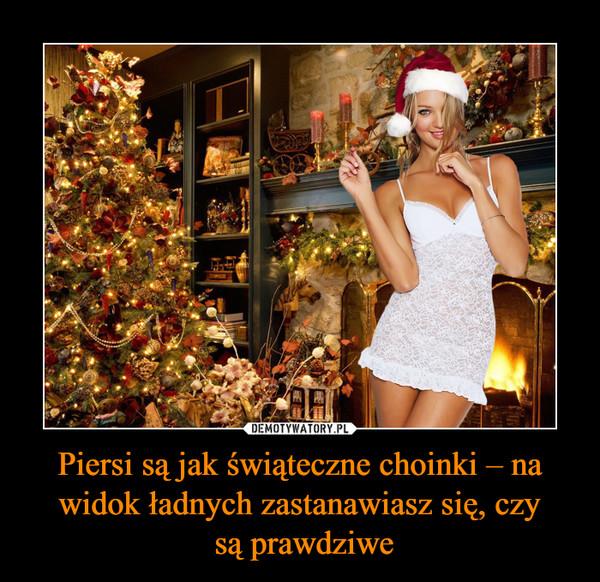 Piersi są jak świąteczne choinki – na widok ładnych zastanawiasz się, czy są prawdziwe –