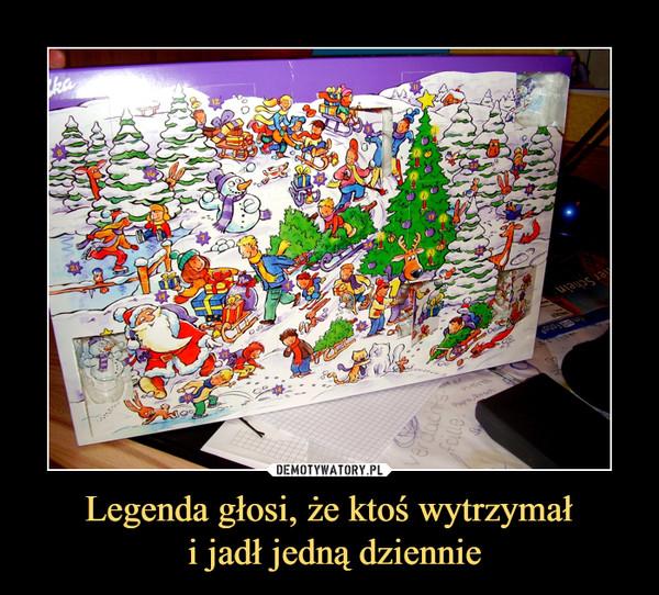 Legenda głosi, że ktoś wytrzymał i jadł jedną dziennie –