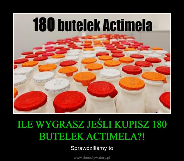 ILE WYGRASZ JEŚLI KUPISZ 180 BUTELEK ACTIMELA?! – Sprawdziliśmy to