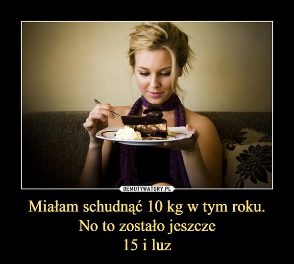 Miałam schudnąć 10 kg w tym roku.No to zostało jeszcze15 i luz –