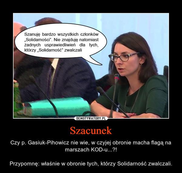 Szacunek – Czy p. Gasiuk-Pihowicz nie wie, w czyjej obronie macha flagą na marszach KOD-u...?!Przypomnę: właśnie w obronie tych, którzy Solidarność zwalczali.